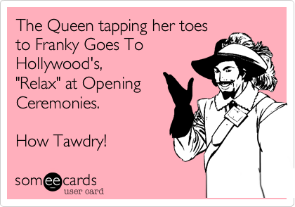 "The Queen tapping her toes to Franky Goes To Hollywood's, ""Relax"" at Opening Ceremonies.  How Tawdry!"