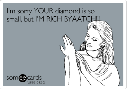 I'm sorry YOUR diamond is so small, but I'M RICH BYAATCH!!!