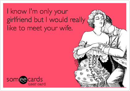 I know I'm only your girlfriend but I would really like to meet your wife.