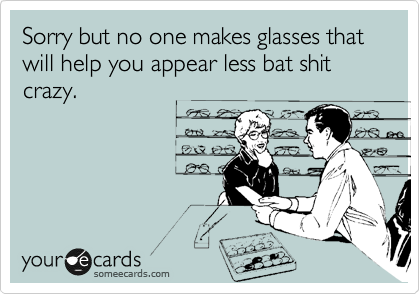 Sorry but no one makes glasses that will help you appear less bat shit crazy.