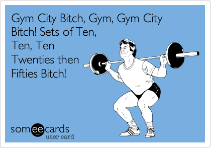 Gym City Bitch, Gym, Gym City Bitch! Sets of Ten, Ten, Ten Twenties then Fifties Bitch!