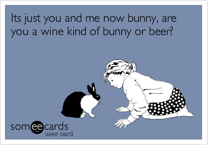 Its just you and me now bunny, are you a wine kind of bunny or beer?
