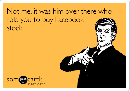 Not me, it was him over there who told you to buy Facebook stock