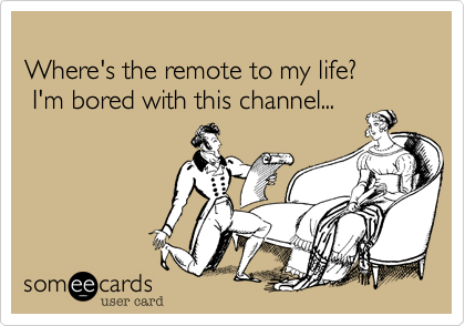 Where's the remote to my life?  I'm bored with this channel...