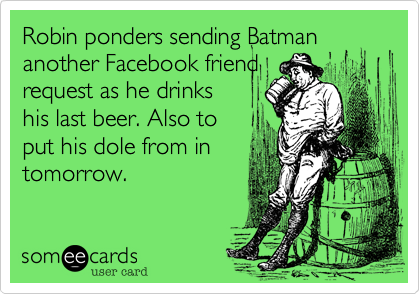 Robin ponders sending Batman another Facebook friend request as he drinks his last beer. Also to put his dole from in tomorrow.