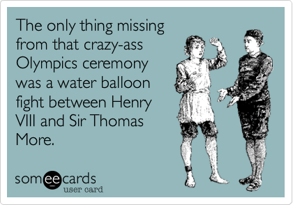 The only thing missing from that crazy-ass Olympics ceremony was a water balloon fight between Henry VIII and Sir Thomas More.