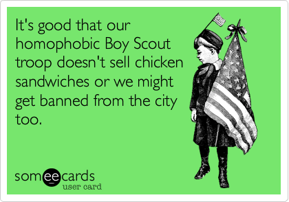 It's good that our homophobic Boy Scout troop doesn't sell chicken sandwiches or we might get banned from the city too.