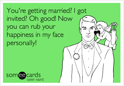 You're getting married? I got invited? Oh good! Now you can rub your happiness in my face personally!