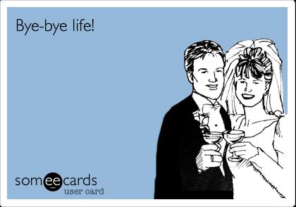 Bye-bye life!