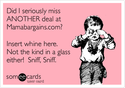 Did I seriously miss  ANOTHER deal at  Mamabargains.com?  Insert whine here.  Not the kind in a glass either!  Sniff, Sniff.