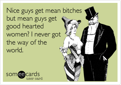 Nice guys get mean bitches but mean guys get good hearted women? I never got the way of the world.