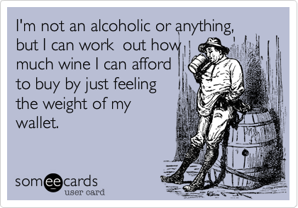 I'm not an alcoholic or anything, but I can work  out how much wine I can afford to buy by just feeling  the weight of my wallet.