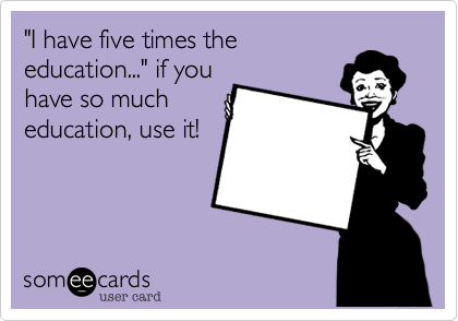 """""""I have five times the education..."""" if you have so much education, use it!"""