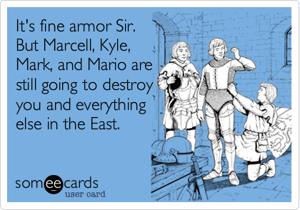 It's fine armor Sir. But Marcell, Kyle, Mark, and Mario are still going to destroy you and everything  else in the East.