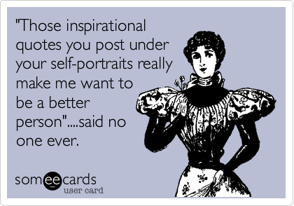 """""""Those inspirational quotes you post under your self-portraits really make me want to be a better person""""....said no one ever."""