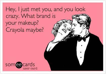 Hey, I just met you, and you look crazy. What brand is  your makeup? Crayola maybe?