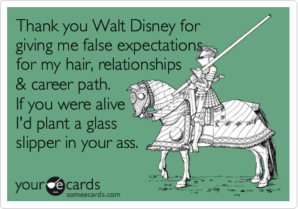 Thank you Walt Disney for giving me false expectations  for my hair, relationships & career path. If you were alive I'd plant a glass slipper in your ass.