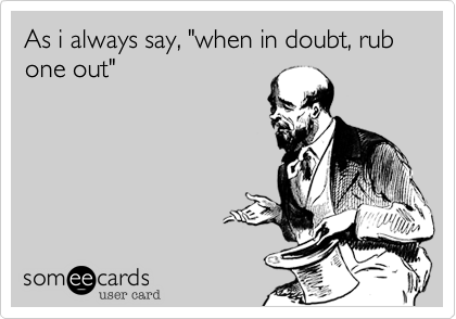 """As i always say, """"when in doubt, rub one out"""""""