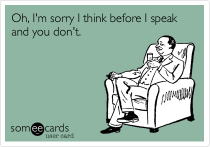 Oh, I'm sorry I think before I speak and you don't.