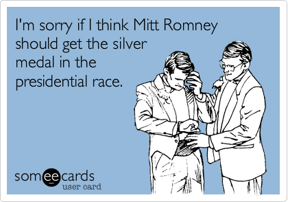 I'm sorry if I think Mitt Romney should get the silver medal in the presidential race.
