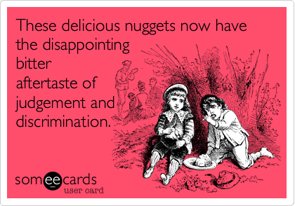 These delicious nuggets now have the disappointing bitter  aftertaste of judgement and  discrimination.