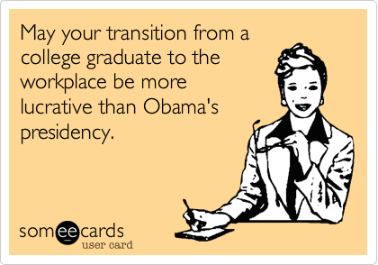 May your transition from a college graduate to the workplace be more lucrative than Obama's presidency.