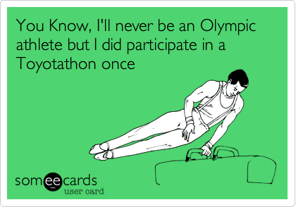 You Know, I'll never be an Olympic athlete but I did participate in a Toyotathon once