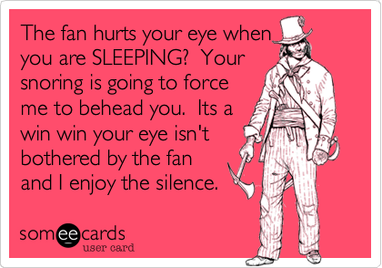 The fan hurts your eye when you are SLEEPING?  Your snoring is going to force me to behead you.  Its a win win your eye isn't bothered by the fan and I enjoy the silence.