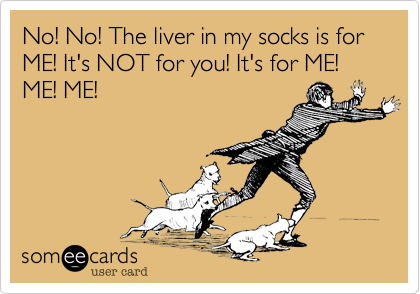 No! No! The liver in my socks is for ME! It's NOT for you! It's for ME! ME! ME!