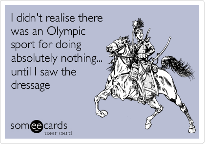 I didn't realise there was an Olympic sport for doing absolutely nothing... until I saw the dressage