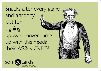 Snacks after every game and a trophy just for signing up...whomever came up with this needs their A%24& KICKED!