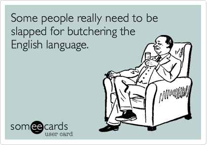 Some people really need to be slapped for butchering the English language.