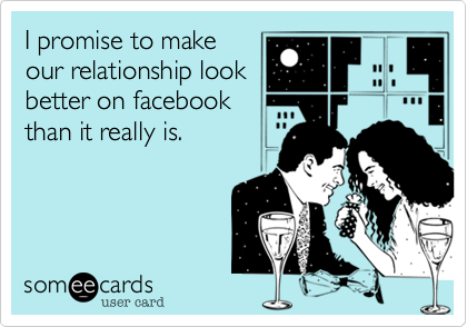 I promise to make our relationship look better on facebook than it really is.
