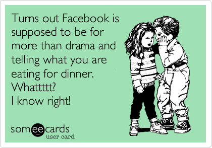 Turns out Facebook is supposed to be for more than drama and telling what you are eating for dinner.     Whattttt?  I know right!