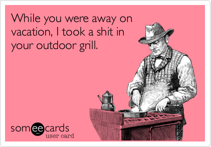 While you were away on vacation, I took a shit in your outdoor grill.