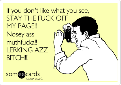 If you don't like what you see, STAY THE FUCK OFF MY PAGE!! Nosey ass muthfucka!!  LERKING AZZ BITCH!!!