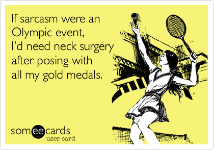 If sarcasm were an Olympic event,  I'd need neck surgery after posing with all my gold medals.