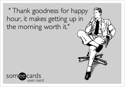 """"""" Thank goodness for happy hour, it makes getting up in the morning worth it."""""""