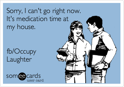 Sorry, I can't go right now.  It's medication time at my house.   fb/Occupy  Laughter
