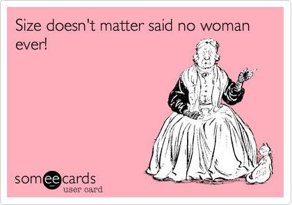 Size doesn't matter said no woman ever!