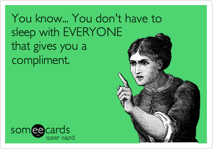You know... You don't have to sleep with EVERYONE that gives you a compliment.