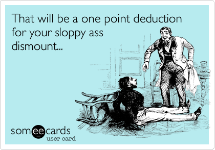 That will be a one point deduction for your sloppy ass dismount...