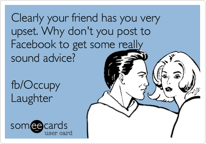 Clearly your friend has you very upset. Why don't you post to Facebook to get some really sound advice?  fb/Occupy  Laughter
