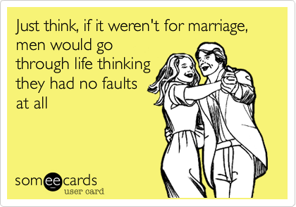 Just think, if it weren't for marriage, men would go through life thinking they had no faults at all