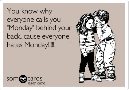 """You know why everyone calls you """"Monday"""" behind your back...cause everyone hates Monday!!!!!!"""