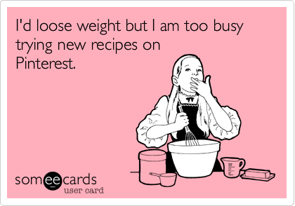 I'd loose weight but I am too busy trying new recipes on Pinterest.