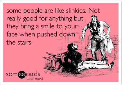 some people are like slinkies. Not really good for anything but they bring a smile to your face when pushed down the stairs