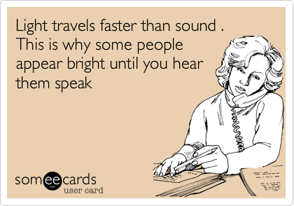Light travels faster than sound . This is why some people appear bright until you hear them speak