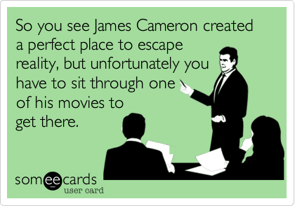 So you see James Cameron created a perfect place to escape reality, but unfortunately you have to sit through one of his movies to get there.