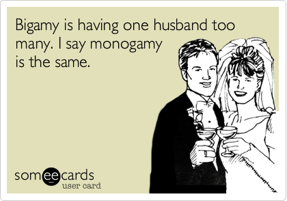Bigamy is having one husband too many. I say monogamy is the same.